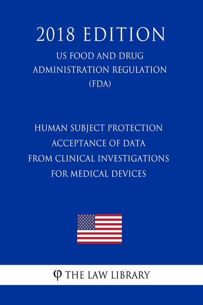 Human Subject Protection - Acceptance of Data From Clinical Investigations for Medical Devices (US Food and Drug Administration Regulation) (FDA) (2018 Edition)