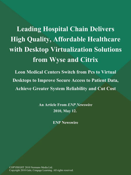 Leading Hospital Chain Delivers High Quality, Affordable Healthcare with Desktop Virtualization Solutions from Wyse and Citrix; Leon Medical Centers Switch from Pcs to Virtual Desktops to Improve Secure Access to Patient Data, Achieve Greater System Reliability and Cut Cost