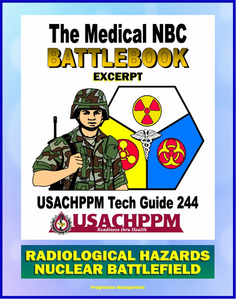 Medical NBC Battlebook: Radiological Hazards and the Nuclear Battlefield - Nuclear Power Plants, Weapon Accidents, Nuclear Detonations, Treatment of Radiation Injuries, Fallout, Radioisotopes