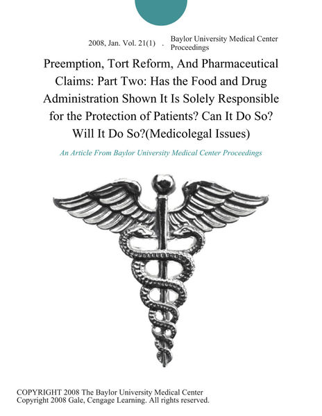 Preemption, Tort Reform, And Pharmaceutical Claims: Part Two: Has the Food and Drug Administration Shown It is Solely Responsible for the Protection of Patients? can It Do So? will It Do So?(Medicolegal Issues)