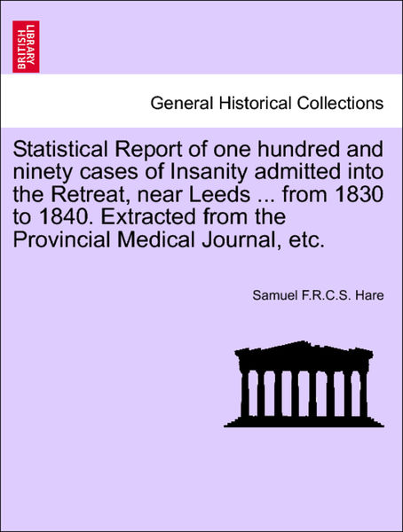Statistical Report of one hundred and ninety cases of Insanity admitted into the Retreat, near Leeds ... from 1830 to 1840. Extracted from the Provincial Medical Journal, etc.