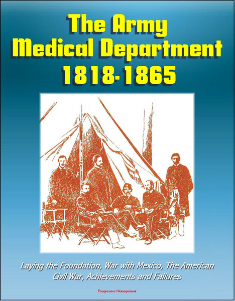 The Army Medical Department 1818: 1865, Laying the Foundation, War with Mexico, The American Civil War, Achievements and Failures