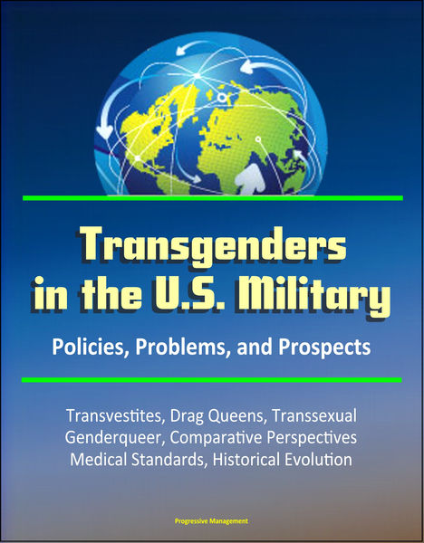 Transgenders in the U.S. Military: Policies, Problems, and Prospects - Transvestites, Drag Queens, Transsexual, Genderqueer, Comparative Perspectives, Medical Standards, Historical Evolution
