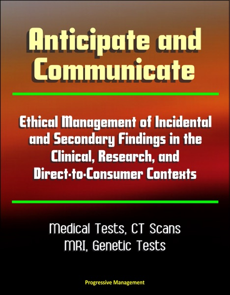 Anticipate and Communicate: Ethical Management of Incidental and Secondary Findings in the Clinical, Research, and Direct-to-Consumer Contexts - Medical Tests, CT Scans, MRI