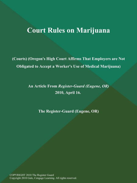 Court Rules on Marijuana (Courts) (Oregon's High Court Affirms That Employers are Not Obligated to Accept a Worker's Use of Medical Marijuana)