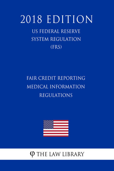 Fair Credit Reporting Medical Information Regulations (US Federal Reserve System Regulation) (FRS) (2018 Edition)