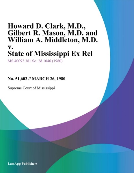 Howard D. Clark, M.D., Gilbert R. Mason, M.D. and William A. Middleton, M.D. v. State of Mississippi Ex Rel, Mississippi State Medical Association, Et Al.