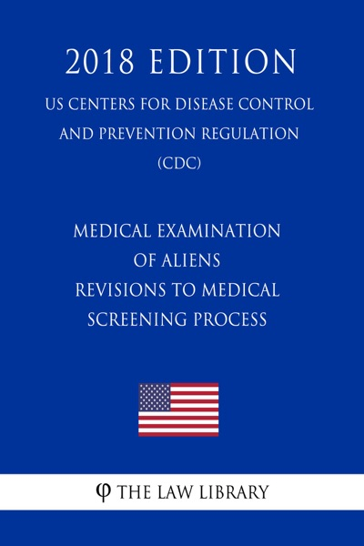 Medical Examination of Aliens - Revisions to Medical Screening Process (US Centers for Disease Control and Prevention Regulation) (CDC) (2018 Edition)
