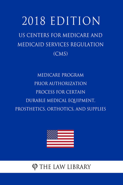 Medicare Program - Prior Authorization Process for Certain Durable Medical Equipment, Prosthetics, Orthotics, and Supplies (US Centers for Medicare and Medicaid Services Regulation) (CMS) (2018 Edition)