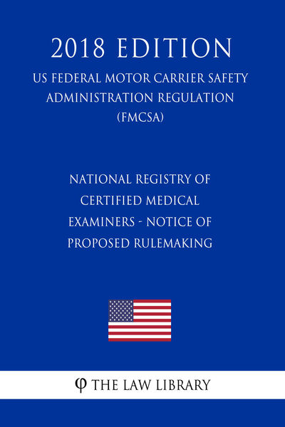 National Registry of Certified Medical Examiners - Notice of Proposed Rulemaking (US Federal Motor Carrier Safety Administration Regulation) (FMCSA) (2018 Edition)