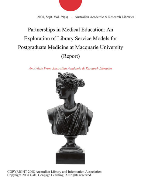 Partnerships in Medical Education: An Exploration of Library Service Models for Postgraduate Medicine at Macquarie University (Report)