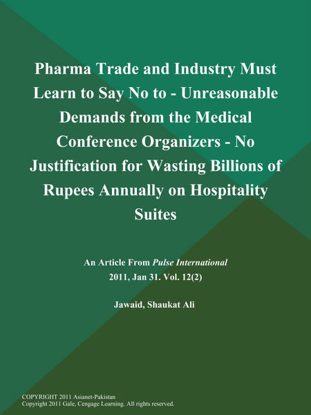 Pharma Trade and Industry Must Learn to Say No to - Unreasonable Demands from the Medical Conference Organizers - No Justification for Wasting Billions of Rupees Annually on Hospitality Suites, .....