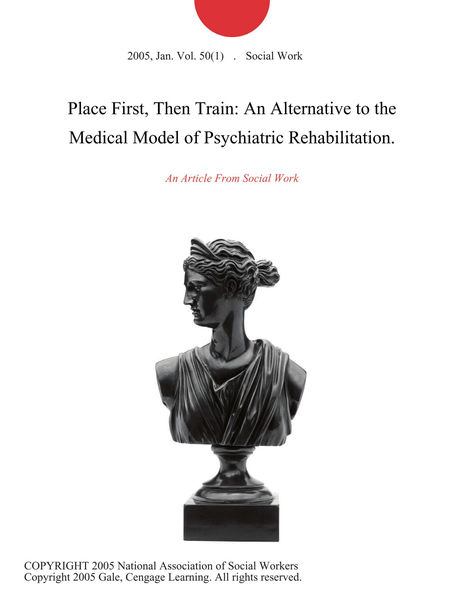 Place First, Then Train: An Alternative to the Medical Model of Psychiatric Rehabilitation.