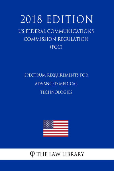 Spectrum Requirements for Advanced Medical Technologies (US Federal Communications Commission Regulation) (FCC) (2018 Edition)
