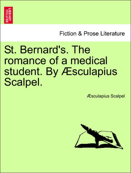 St. Bernard's. The romance of a medical student. By Æsculapius Scalpel.