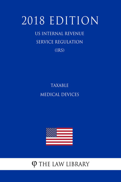 Taxable Medical Devices (US Internal Revenue Service Regulation) (IRS) (2018 Edition)