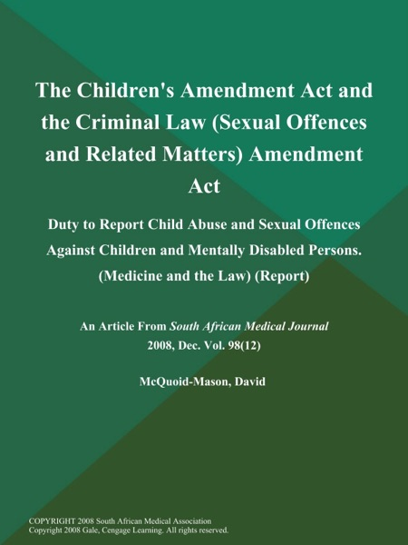 The Children's Amendment Act and the Criminal Law (Sexual Offences and Related Matters) Amendment Act: Duty to Report Child Abuse and Sexual Offences Against Children and Mentally Disabled Persons (Medicine and the Law) (Report)
