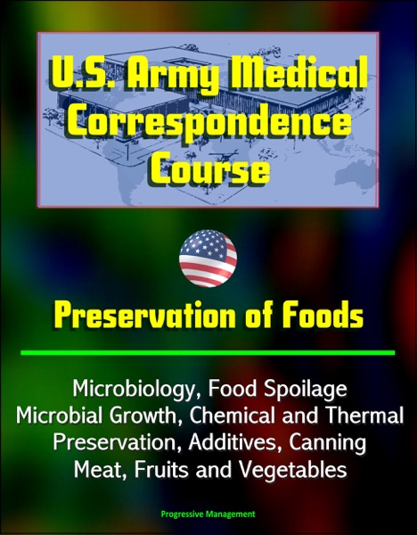 U.S. Army Medical Correspondence Course: Preservation of Foods, Microbiology, Food Spoilage, Microbial Growth, Chemical and Thermal Preservation, Additives, Canning, Meat, Fruits and Vegetables