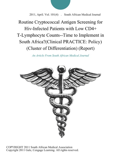 Routine Cryptococcal Antigen Screening for Hiv-Infected Patients with Low CD4+ T-Lymphocyte Counts--Time to Implement in South Africa?(Clinical PRACTICE: Policy) (Cluster of Differentiation) (Report)