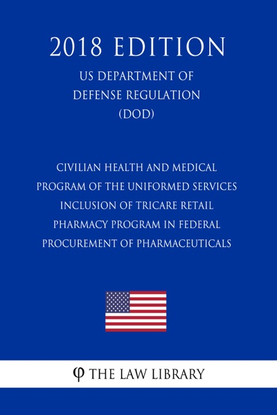 Civilian Health and Medical Program of the Uniformed Services - Inclusion of TRICARE Retail Pharmacy Program in Federal Procurement of Pharmaceuticals (US Department of Defense Regulation) (DOD) (2018 Edition)