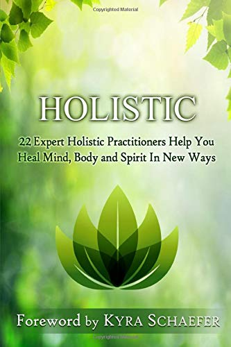 Holistic: 22 Expert Holistic Practitioners Help You Heal Mind, Body And Spirit