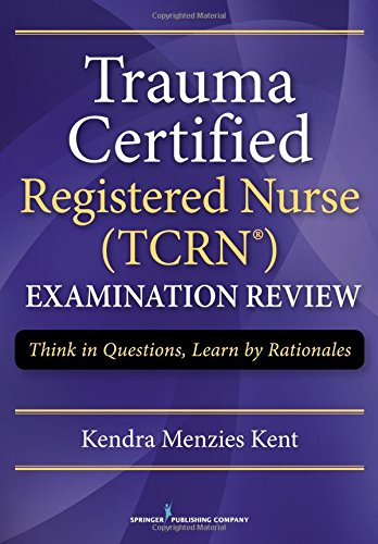 Trauma Certified Registered Nurse (TCRN) Examination Review: Think in Questions,